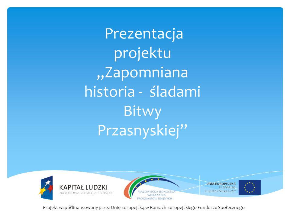 """Prezentacja projektu """"Zapomniana historia - śladami Bitwy Przasnyskiej"""" Projekt współfinansowany przez Unię Europejską w Ramach Europejskiego Funduszu"""