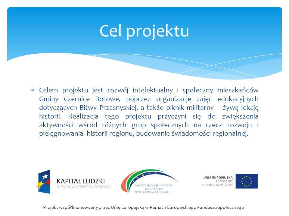  Celem projektu jest rozwój intelektualny i społeczny mieszkańców Gminy Czernice Borowe, poprzez organizację zajęć edukacyjnych dotyczących Bitwy Prz