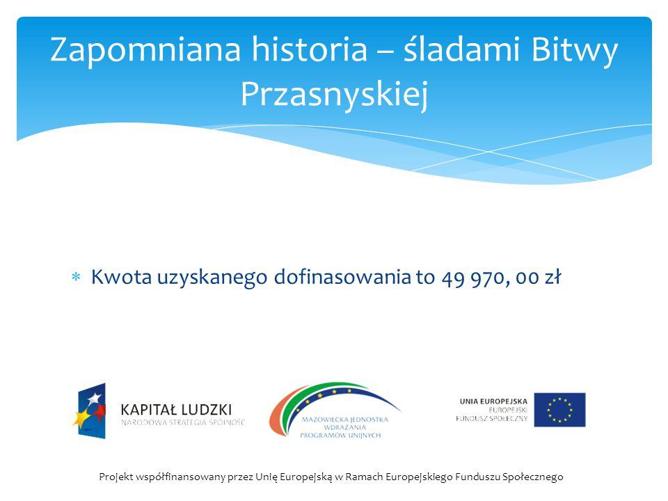  Kwota uzyskanego dofinasowania to 49 970, 00 zł Zapomniana historia – śladami Bitwy Przasnyskiej Projekt współfinansowany przez Unię Europejską w Ra