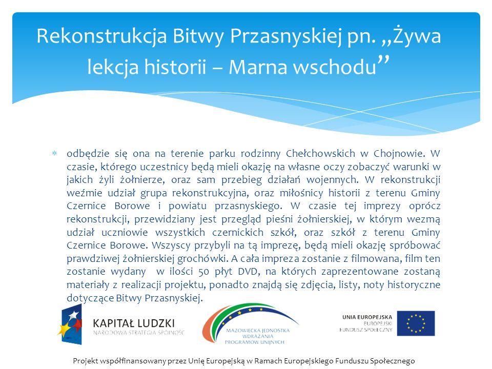  Celem projektu jest rozwój intelektualny i społeczny mieszkańców Gminy Czernice Borowe, poprzez organizację zajęć edukacyjnych dotyczących Bitwy Przasnyskiej, a także piknik militarny - żywą lekcję historii.