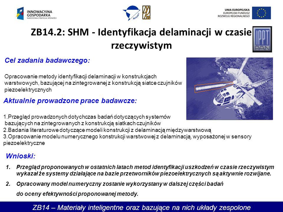 ZB14.2: SHM - Identyfikacja delaminacji w czasie rzeczywistym Cel zadania badawczego: Opracowanie metody identyfikacji delaminacji w konstrukcjach warstwowych, bazującej na zintegrowanej z konstrukcją siatce czujników piezoelektrycznych Aktualnie prowadzone prace badawcze: 1.Przegląd prowadzonych dotychczas badań dotyczących systemów bazujących na zintegrowanych z konstrukcją siatkach czujników 2.Badania literaturowe dotyczące modeli konstrukcji z delaminacją międzywarstwową 3.Opracowanie modelu numerycznego konstrukcji warstwowej z delaminacją, wyposażonej w sensory piezoelektryczne Wnioski: 1.Przegląd proponowanych w ostatnich latach metod identyfikacji uszkodzeń w czasie rzeczywistym wykazał że systemy działające na bazie przetworników piezoelektrycznych są aktywnie rozwijane.