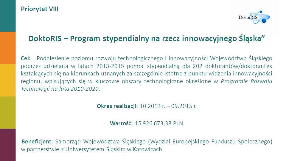 DoktoRIS – Program stypendialny na rzecz innowacyjnego Śląska Cel: Podniesienie poziomu rozwoju technologicznego i innowacyjności Województwa Śląskiego poprzez udzielaną w latach 2013-2015 pomoc stypendialną dla 202 doktorantów/doktorantek kształcących się na kierunkach uznanych za szczególnie istotne z punktu widzenia innowacyjności regionu, wpisujących się w kluczowe obszary technologiczne określone w Programie Rozwoju Technologii na lata 2010-2020.