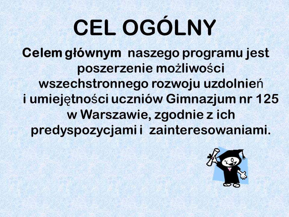 CEL OGÓLNY Celem g ł ównym naszego programu jest poszerzenie mo ż liwo ś ci wszechstronnego rozwoju uzdolnie ń i umiej ę tno ś ci uczniów Gimnazjum nr 125 w Warszawie, zgodnie z ich predyspozycjami i zainteresowaniami.