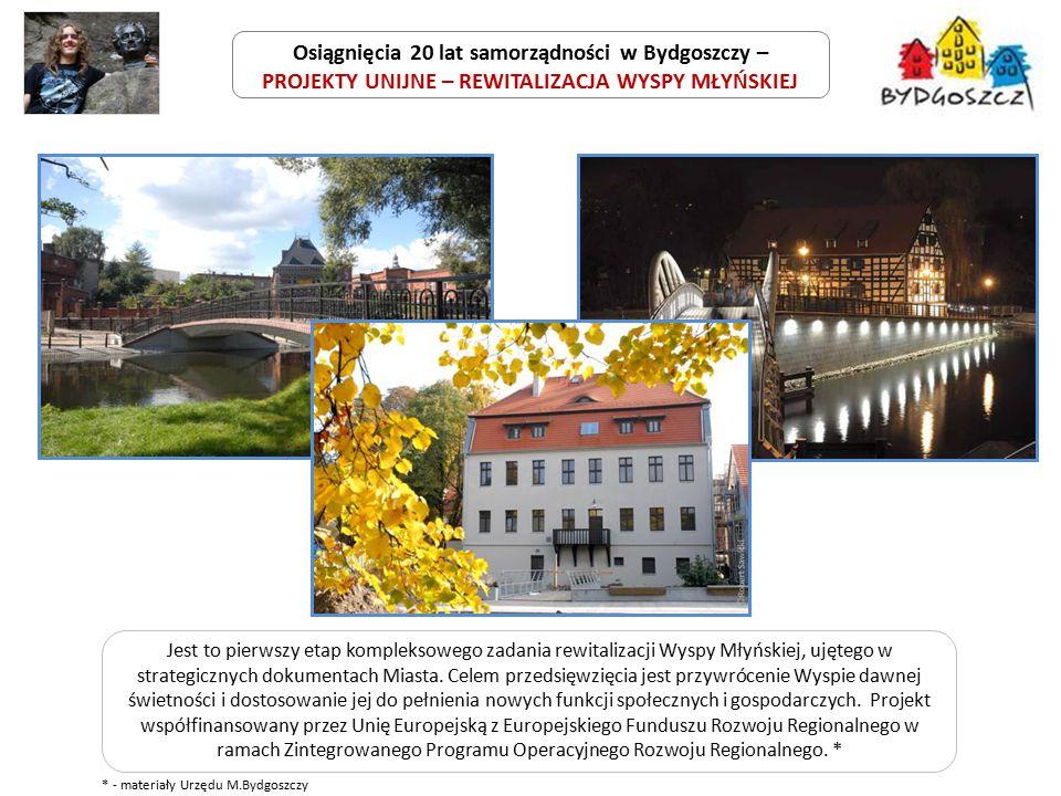 Osiągnięcia 20 lat samorządności w Bydgoszczy – PROJEKTY UNIJNE – REWITALIZACJA WYSPY MŁYŃSKIEJ Jest to pierwszy etap kompleksowego zadania rewitalizacji Wyspy Młyńskiej, ujętego w strategicznych dokumentach Miasta.