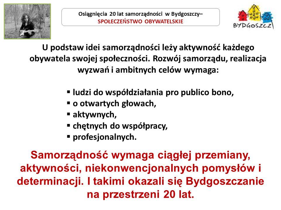 Osiągnięcia 20 lat samorządności w Bydgoszczy– SPOŁECZEŃSTWO OBYWATELSKIE Samorządność wymaga ciągłej przemiany, aktywności, niekonwencjonalnych pomysłów i determinacji.