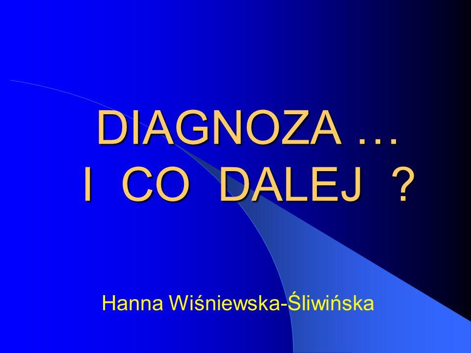 DIAGNOZA … I CO DALEJ ? DIAGNOZA … I CO DALEJ ? Hanna Wiśniewska-Śliwińska