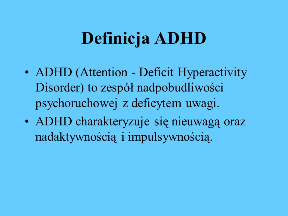 Definicja ADHD ADHD (Attention - Deficit Hyperactivity Disorder) to zespół nadpobudliwości psychoruchowej z deficytem uwagi.