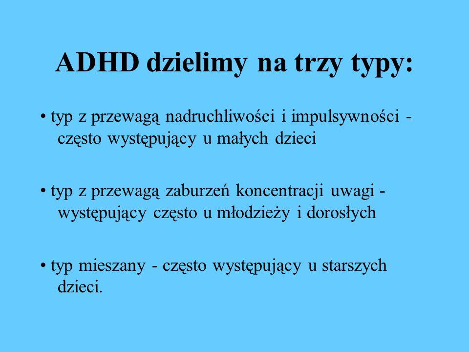 ADHD dzielimy na trzy typy: typ z przewagą nadruchliwości i impulsywności - często występujący u małych dzieci typ z przewagą zaburzeń koncentracji uwagi - występujący często u młodzieży i dorosłych typ mieszany - często występujący u starszych dzieci.