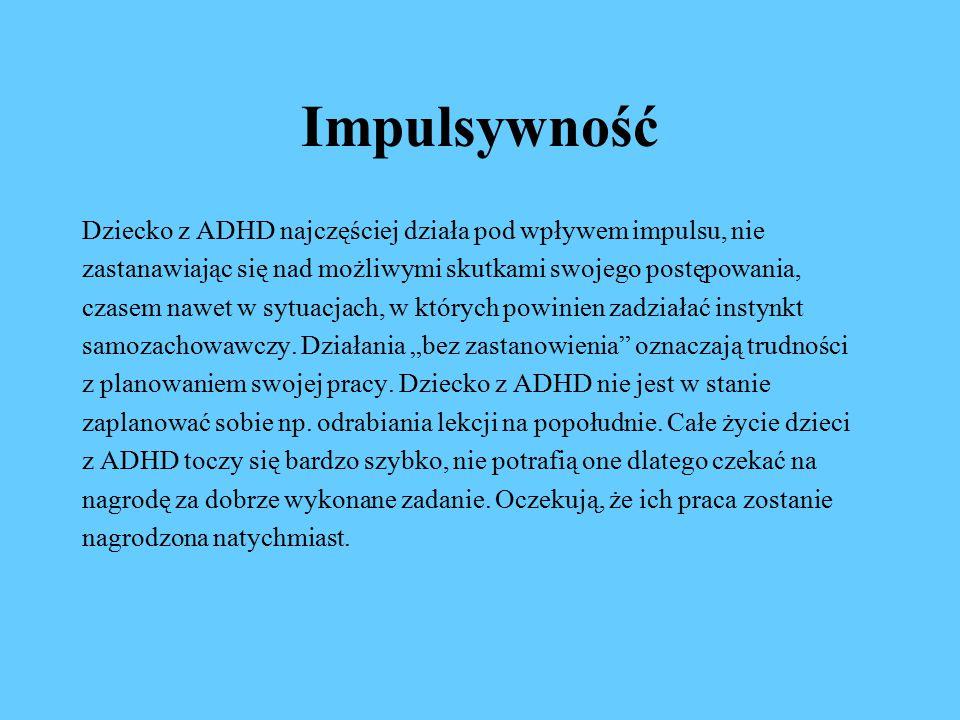 Impulsywność Dziecko z ADHD najczęściej działa pod wpływem impulsu, nie zastanawiając się nad możliwymi skutkami swojego postępowania, czasem nawet w sytuacjach, w których powinien zadziałać instynkt samozachowawczy.