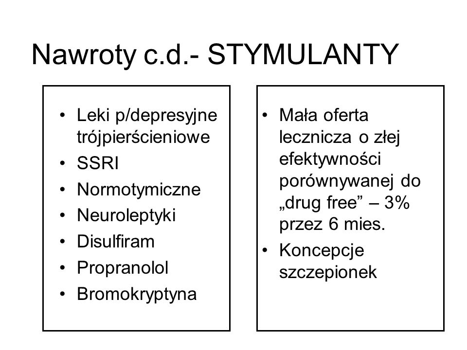 Nawroty c.d.- STYMULANTY Leki p/depresyjne trójpierścieniowe SSRI Normotymiczne Neuroleptyki Disulfiram Propranolol Bromokryptyna Mała oferta lecznicz