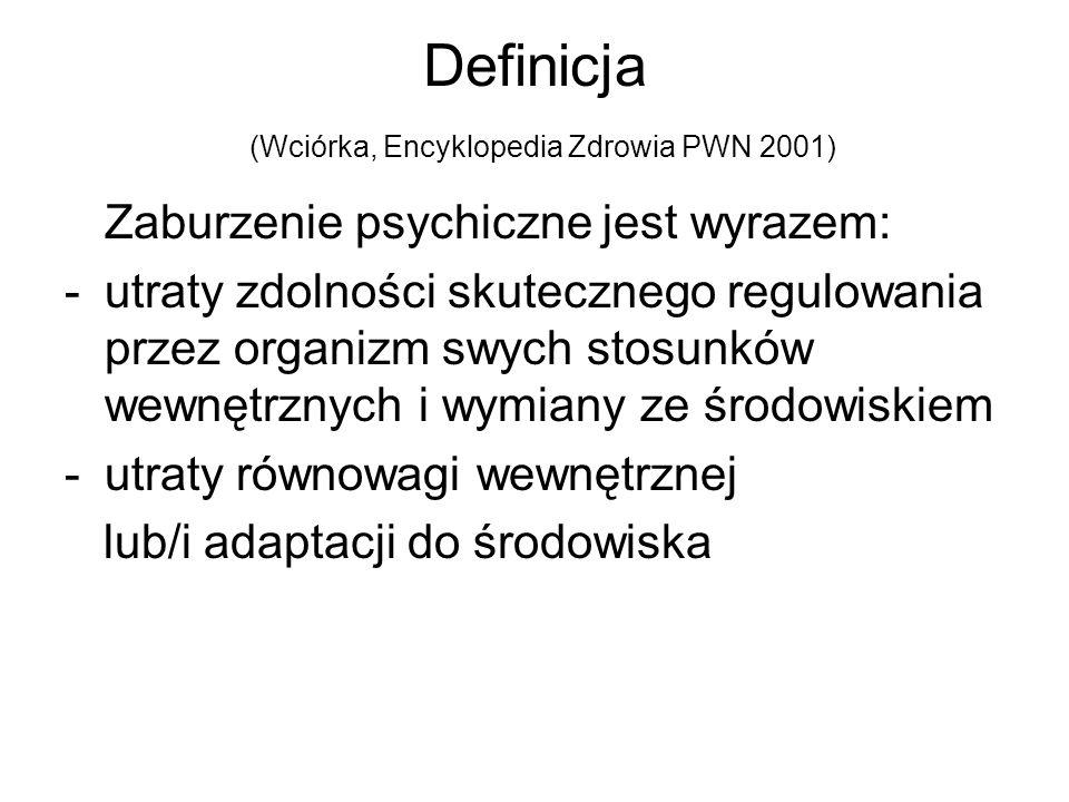 Definicja (Wciórka, Encyklopedia Zdrowia PWN 2001) Zaburzenie psychiczne jest wyrazem: -utraty zdolności skutecznego regulowania przez organizm swych