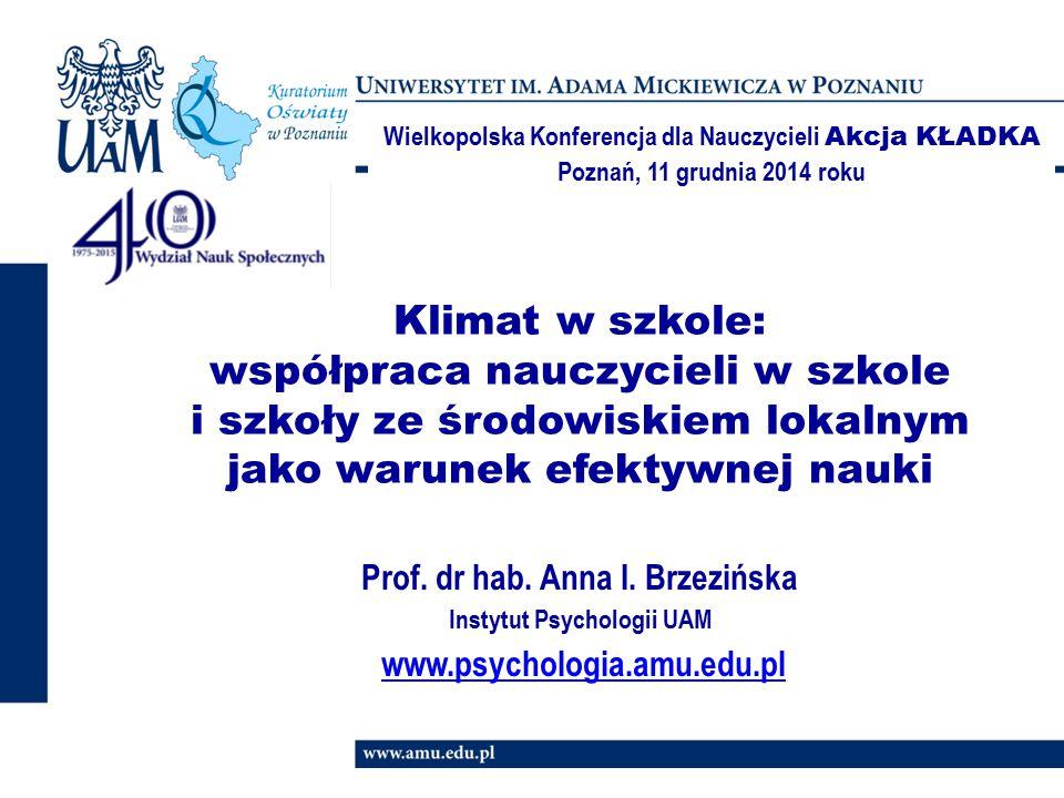 Klimat w szkole: współpraca nauczycieli w szkole i szkoły ze środowiskiem lokalnym jako warunek efektywnej nauki Prof. dr hab. Anna I. Brzezińska Inst