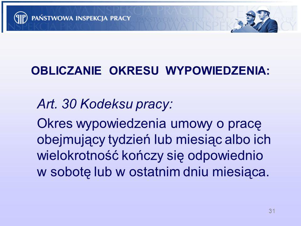 OBLICZANIE OKRESU WYPOWIEDZENIA: Art. 30 Kodeksu pracy: Okres wypowiedzenia umowy o pracę obejmujący tydzień lub miesiąc albo ich wielokrotność kończy
