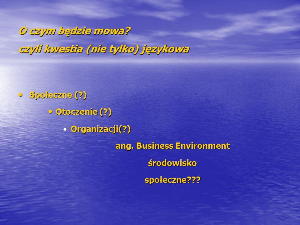 O czym będzie mowa? czyli kwestia (nie tylko) językowa Społeczne (?) Społeczne (?) Otoczenie (?) Otoczenie (?) Organizacji(?)Organizacji(?) ang. Busin