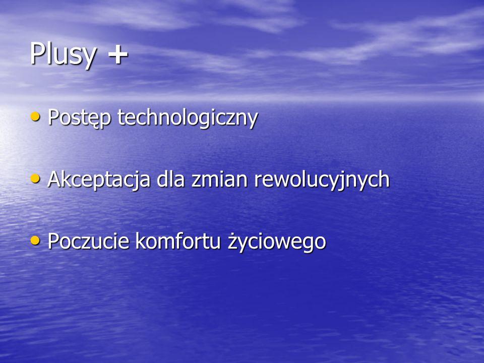 Plusy + Postęp technologiczny Postęp technologiczny Akceptacja dla zmian rewolucyjnych Akceptacja dla zmian rewolucyjnych Poczucie komfortu życiowego