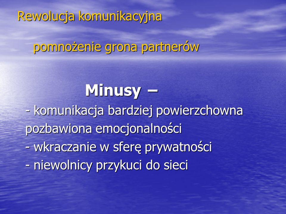 Rewolucja komunikacyjna pomnożenie grona partnerów Minusy − Minusy − - komunikacja bardziej powierzchowna - komunikacja bardziej powierzchowna pozbawi