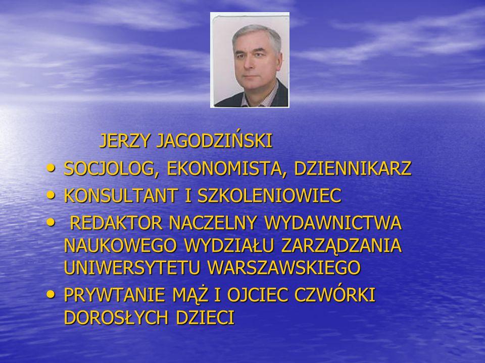 JERZY JAGODZIŃSKI JERZY JAGODZIŃSKI SOCJOLOG, EKONOMISTA, DZIENNIKARZ SOCJOLOG, EKONOMISTA, DZIENNIKARZ KONSULTANT I SZKOLENIOWIEC KONSULTANT I SZKOLE
