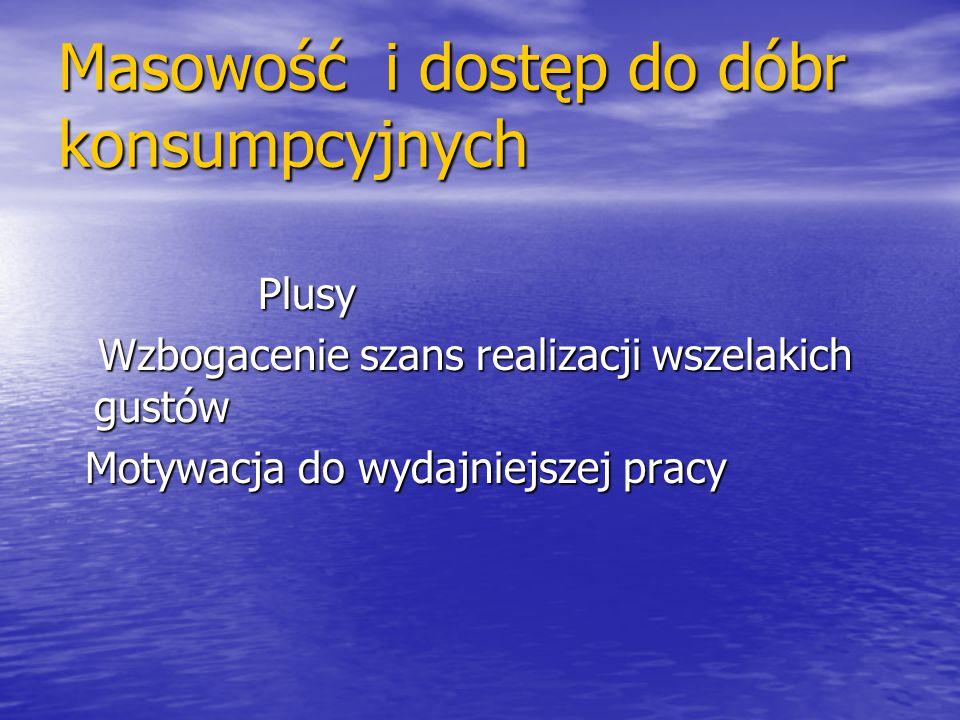 Masowość i dostęp do dóbr konsumpcyjnych Plusy Plusy Wzbogacenie szans realizacji wszelakich gustów Wzbogacenie szans realizacji wszelakich gustów Mot