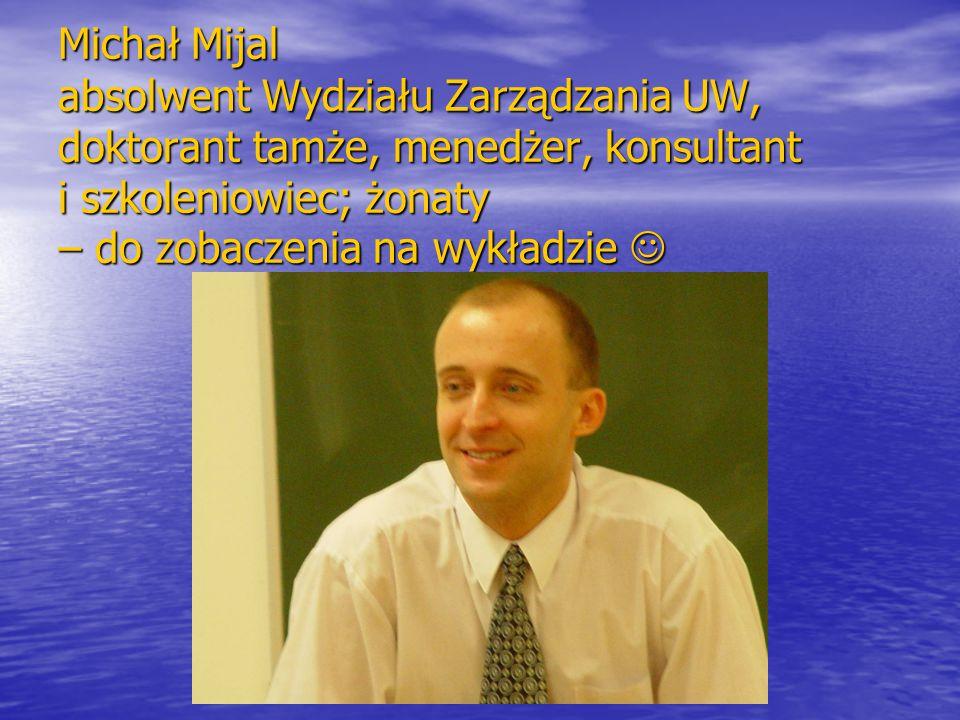 Michał Mijal absolwent Wydziału Zarządzania UW, doktorant tamże, menedżer, konsultant i szkoleniowiec; żonaty – do zobaczenia na wykładzie Michał Mija