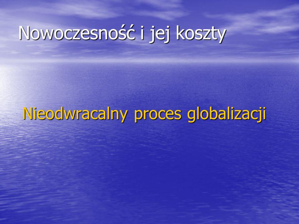 Nowoczesność i jej koszty Nieodwracalny proces globalizacji Nieodwracalny proces globalizacji