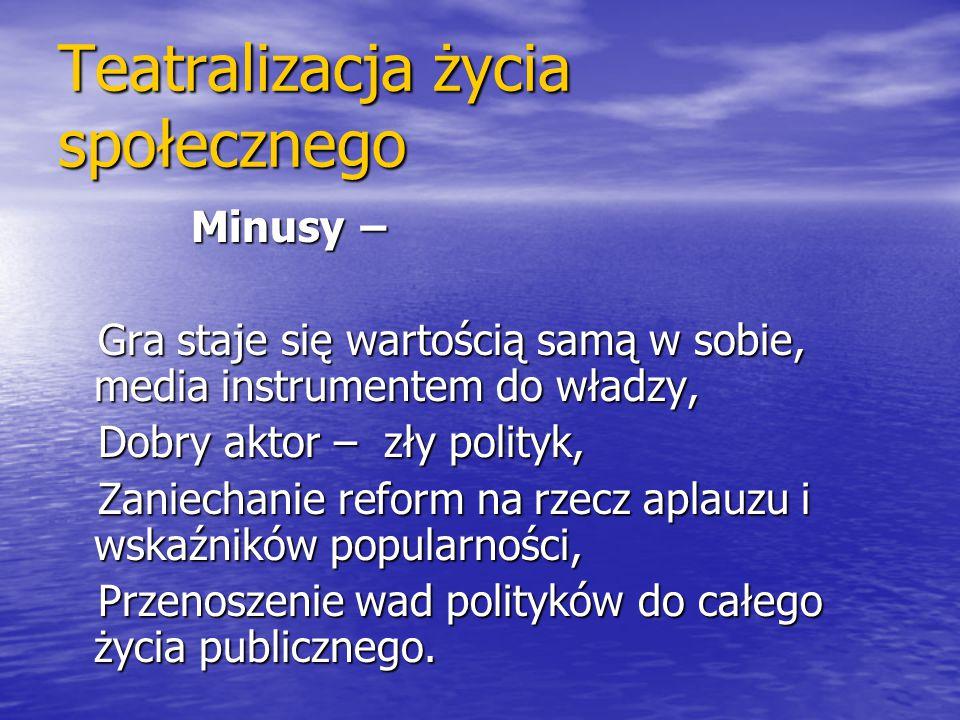 Teatralizacja życia społecznego Minusy − Minusy − Gra staje się wartością samą w sobie, media instrumentem do władzy, Gra staje się wartością samą w s