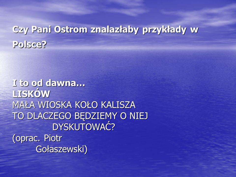Czy Pani Ostrom znalazłaby przykłady w Polsce? I to od dawna… LISKÓW MAŁA WIOSKA KOŁO KALISZA TO DLACZEGO BĘDZIEMY O NIEJ DYSKUTOWAĆ? (oprac. Piotr Go
