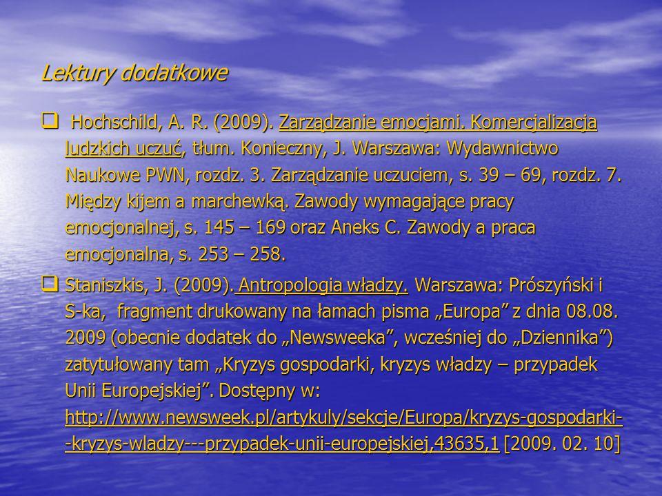 Lektury dodatkowe  Hochschild, A. R. (2009). Zarządzanie emocjami. Komercjalizacja ludzkich uczuć, tłum. Konieczny, J. Warszawa: Wydawnictwo Naukowe