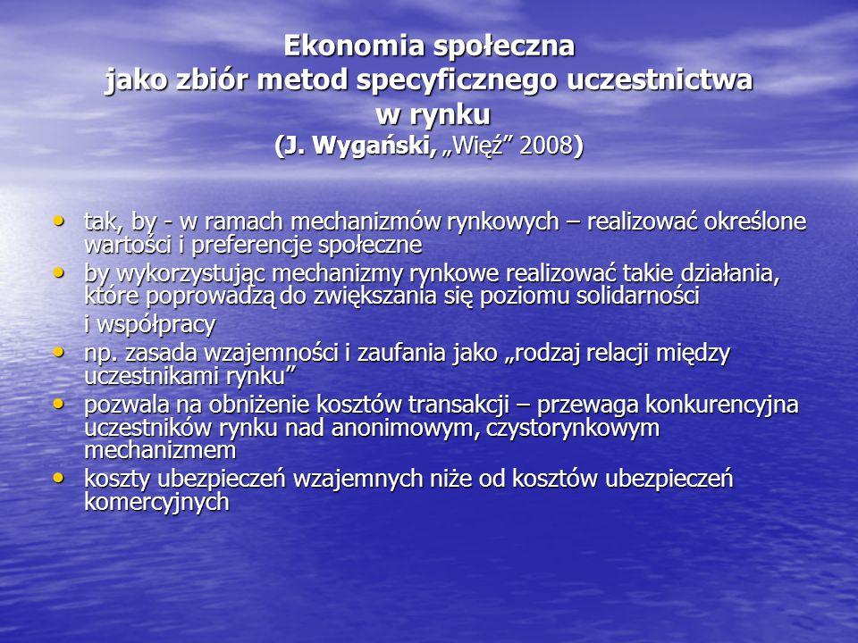 """Ekonomia społeczna jako zbiór metod specyficznego uczestnictwa w rynku (J. Wygański, """"Więź"""" 2008) tak, by - w ramach mechanizmów rynkowych – realizowa"""