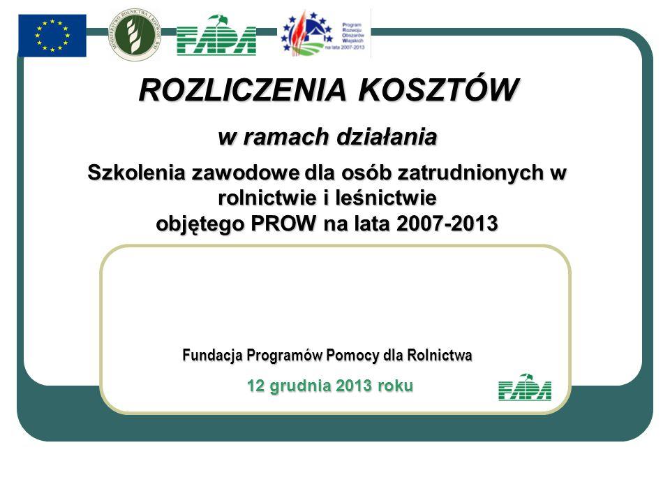 Fundacja Programów Pomocy dla Rolnictwa 12 grudnia 2013 roku 12 grudnia 2013 roku ROZLICZENIA KOSZTÓW w ramach działania Szkolenia zawodowe dla osób zatrudnionych w rolnictwie i leśnictwie objętego PROW na lata 2007-2013