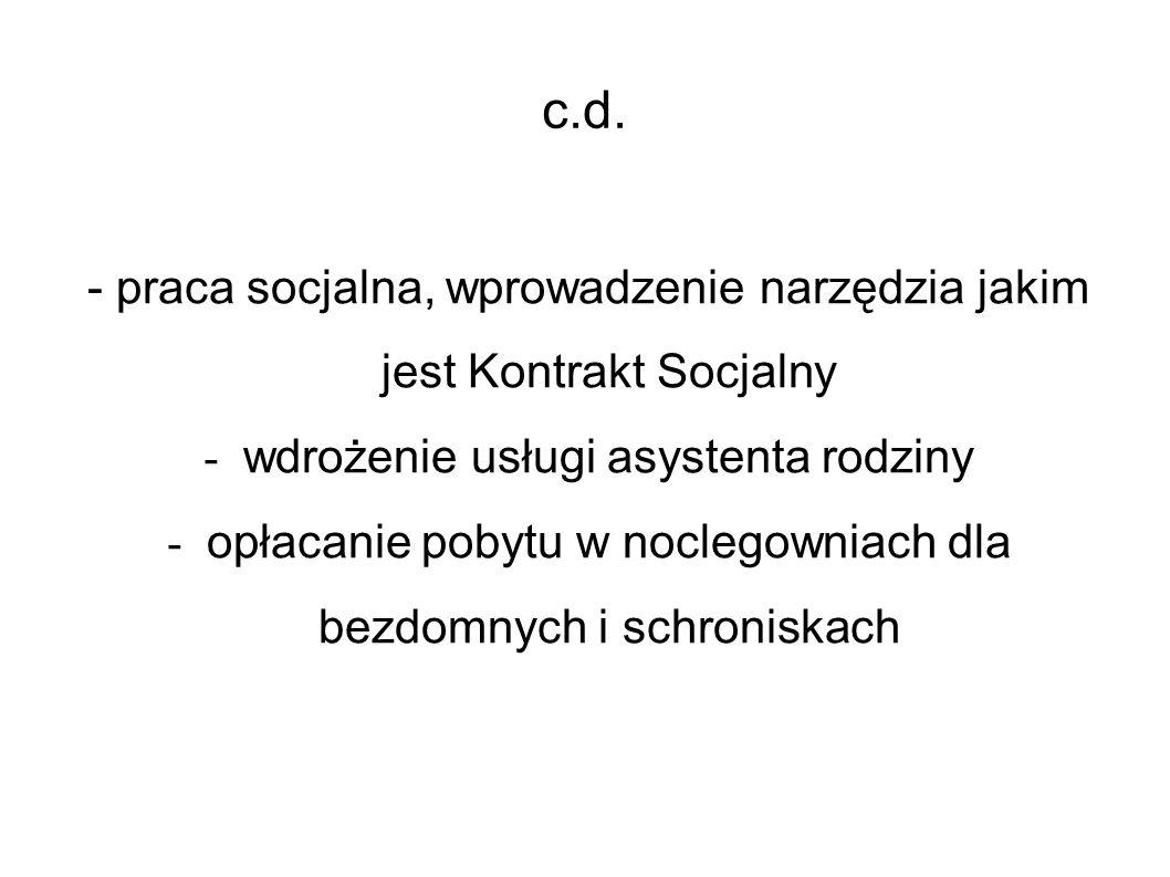 c.d. - praca socjalna, wprowadzenie narzędzia jakim jest Kontrakt Socjalny - wdrożenie usługi asystenta rodziny - opłacanie pobytu w noclegowniach dla