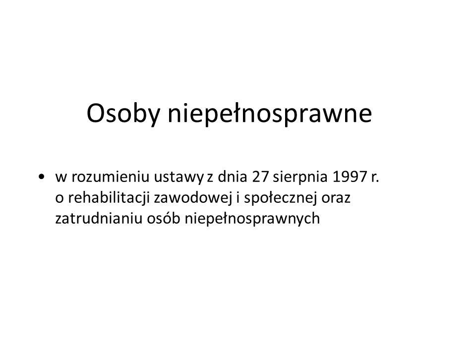 Osoby niepełnosprawne w rozumieniu ustawy z dnia 27 sierpnia 1997 r. o rehabilitacji zawodowej i społecznej oraz zatrudnianiu osób niepełnosprawnych