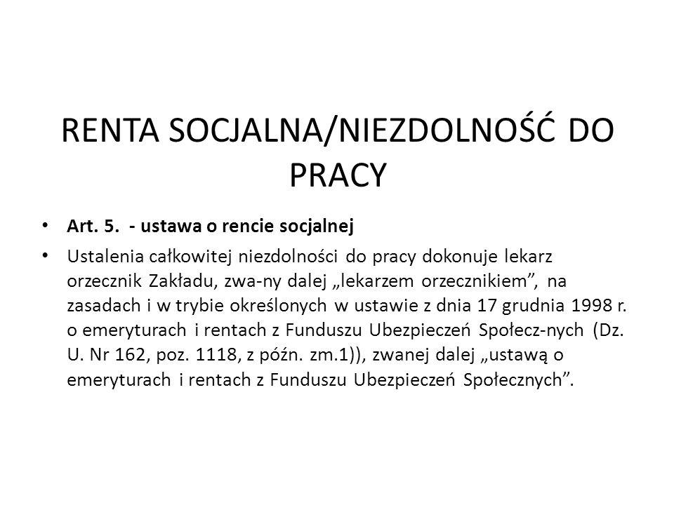 RENTA SOCJALNA/NIEZDOLNOŚĆ DO PRACY Art. 5. - ustawa o rencie socjalnej Ustalenia całkowitej niezdolności do pracy dokonuje lekarz orzecznik Zakładu,