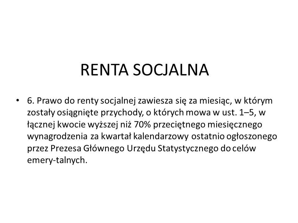 RENTA SOCJALNA 6. Prawo do renty socjalnej zawiesza się za miesiąc, w którym zostały osiągnięte przychody, o których mowa w ust. 1–5, w łącznej kwocie
