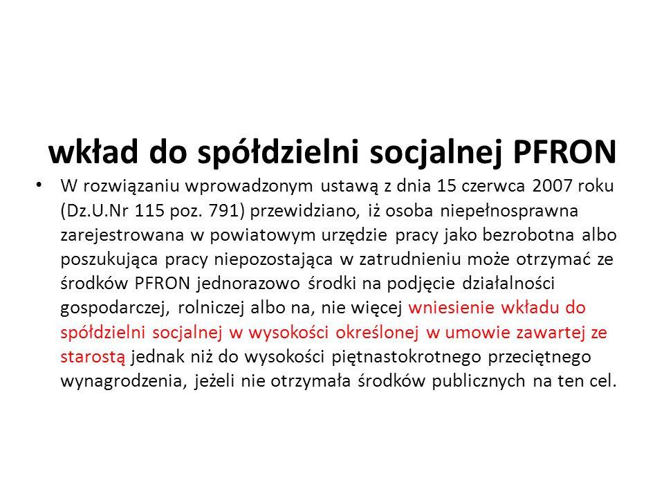 wkład do spółdzielni socjalnej PFRON W rozwiązaniu wprowadzonym ustawą z dnia 15 czerwca 2007 roku (Dz.U.Nr 115 poz. 791) przewidziano, iż osoba niepe