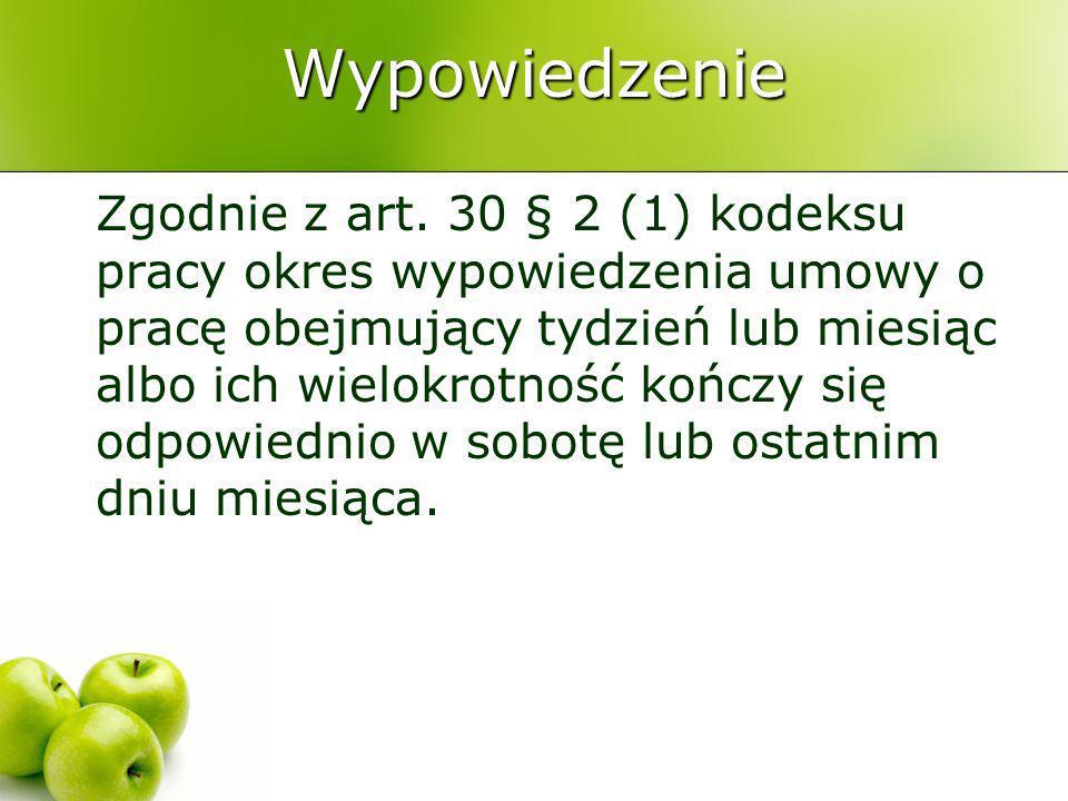 Wypowiedzenie Zgodnie z art. 30 § 2 (1) kodeksu pracy okres wypowiedzenia umowy o pracę obejmujący tydzień lub miesiąc albo ich wielokrotność kończy s