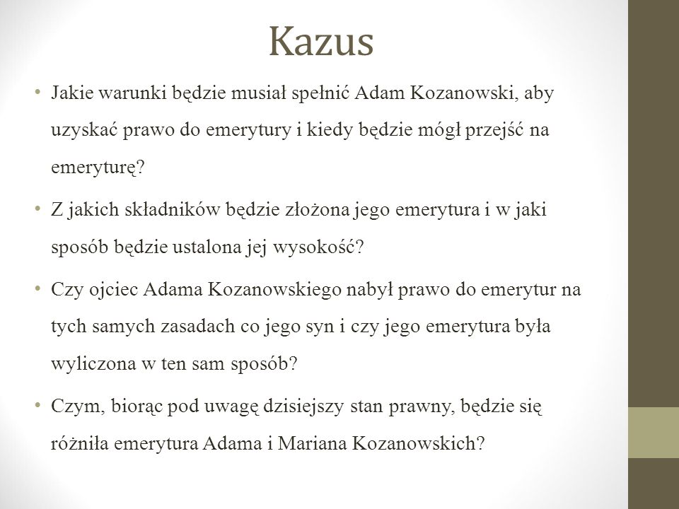 Kazus Jakie warunki będzie musiał spełnić Adam Kozanowski, aby uzyskać prawo do emerytury i kiedy będzie mógł przejść na emeryturę? Z jakich składnikó