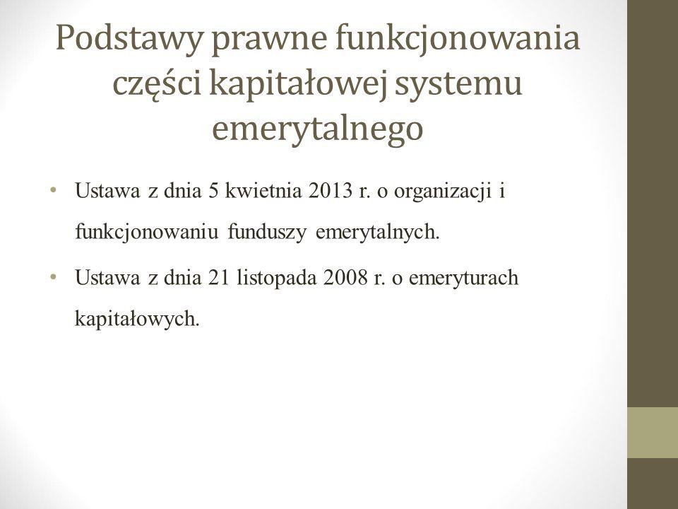 Podstawy prawne funkcjonowania części kapitałowej systemu emerytalnego Ustawa z dnia 5 kwietnia 2013 r. o organizacji i funkcjonowaniu funduszy emeryt