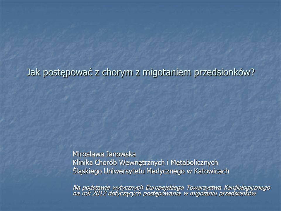 Jak postępować z chorym z migotaniem przedsionków? Mirosława Janowska Klinika Chorób Wewnętrznych i Metabolicznych Śląskiego Uniwersytetu Medycznego w