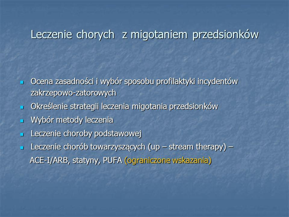 Leczenie chorych z migotaniem przedsionków Ocena zasadności i wybór sposobu profilaktyki incydentów zakrzepowo-zatorowych Ocena zasadności i wybór sposobu profilaktyki incydentów zakrzepowo-zatorowych Określenie strategii leczenia migotania przedsionków Określenie strategii leczenia migotania przedsionków Wybór metody leczenia Wybór metody leczenia Leczenie choroby podstawowej Leczenie choroby podstawowej Leczenie chorób towarzyszących (up – stream therapy) – Leczenie chorób towarzyszących (up – stream therapy) – ACE-I/ARB, statyny, PUFA (ograniczone wskazania) ACE-I/ARB, statyny, PUFA (ograniczone wskazania)