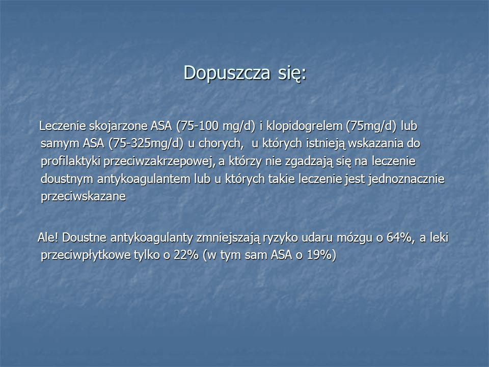 Dopuszcza się: Leczenie skojarzone ASA (75-100 mg/d) i klopidogrelem (75mg/d) lub samym ASA (75-325mg/d) u chorych, u których istnieją wskazania do profilaktyki przeciwzakrzepowej, a którzy nie zgadzają się na leczenie doustnym antykoagulantem lub u których takie leczenie jest jednoznacznie przeciwskazane Leczenie skojarzone ASA (75-100 mg/d) i klopidogrelem (75mg/d) lub samym ASA (75-325mg/d) u chorych, u których istnieją wskazania do profilaktyki przeciwzakrzepowej, a którzy nie zgadzają się na leczenie doustnym antykoagulantem lub u których takie leczenie jest jednoznacznie przeciwskazane Ale.