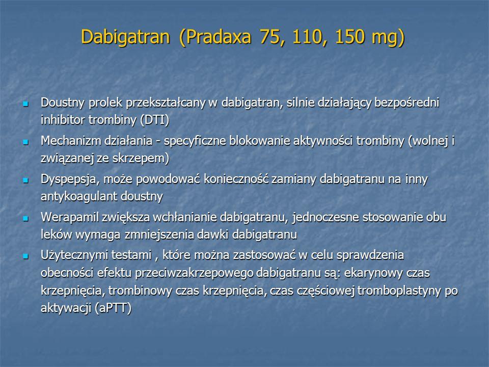 Dabigatran (Pradaxa 75, 110, 150 mg) Doustny prolek przekształcany w dabigatran, silnie działający bezpośredni inhibitor trombiny (DTI) Doustny prolek przekształcany w dabigatran, silnie działający bezpośredni inhibitor trombiny (DTI) Mechanizm działania - specyficzne blokowanie aktywności trombiny (wolnej i związanej ze skrzepem) Mechanizm działania - specyficzne blokowanie aktywności trombiny (wolnej i związanej ze skrzepem) Dyspepsja, może powodować konieczność zamiany dabigatranu na inny antykoagulant doustny Dyspepsja, może powodować konieczność zamiany dabigatranu na inny antykoagulant doustny Werapamil zwiększa wchłanianie dabigatranu, jednoczesne stosowanie obu leków wymaga zmniejszenia dawki dabigatranu Werapamil zwiększa wchłanianie dabigatranu, jednoczesne stosowanie obu leków wymaga zmniejszenia dawki dabigatranu Użytecznymi testami, które można zastosować w celu sprawdzenia obecności efektu przeciwzakrzepowego dabigatranu są: ekarynowy czas krzepnięcia, trombinowy czas krzepnięcia, czas częściowej tromboplastyny po aktywacji (aPTT) Użytecznymi testami, które można zastosować w celu sprawdzenia obecności efektu przeciwzakrzepowego dabigatranu są: ekarynowy czas krzepnięcia, trombinowy czas krzepnięcia, czas częściowej tromboplastyny po aktywacji (aPTT)