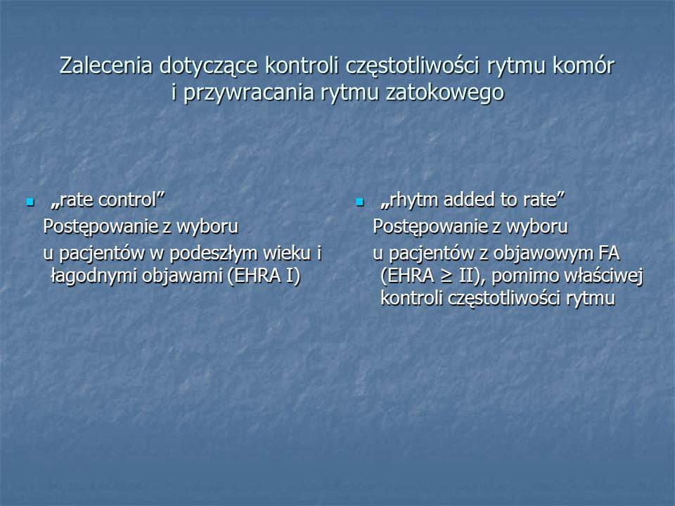 """Zalecenia dotyczące kontroli częstotliwości rytmu komór i przywracania rytmu zatokowego """"rate control """"rate control Postępowanie z wyboru Postępowanie z wyboru u pacjentów w podeszłym wieku i łagodnymi objawami (EHRA I) u pacjentów w podeszłym wieku i łagodnymi objawami (EHRA I) """"rhytm added to rate """"rhytm added to rate Postępowanie z wyboru Postępowanie z wyboru u pacjentów z objawowym FA (EHRA ≥ II), pomimo właściwej kontroli częstotliwości rytmu u pacjentów z objawowym FA (EHRA ≥ II), pomimo właściwej kontroli częstotliwości rytmu"""