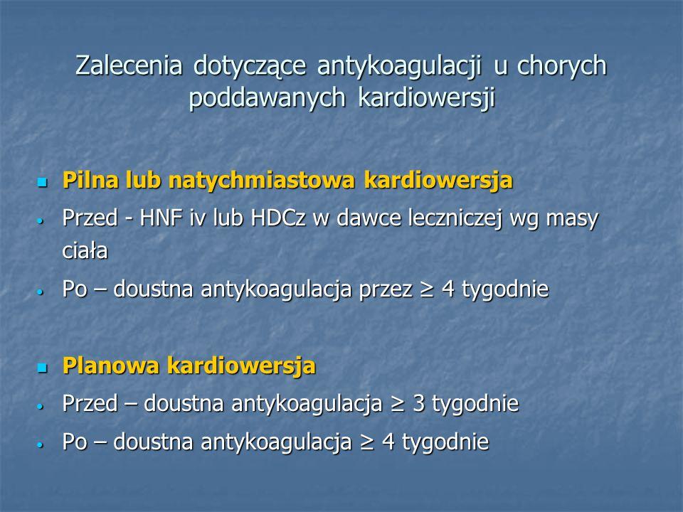 Zalecenia dotyczące antykoagulacji u chorych poddawanych kardiowersji Pilna lub natychmiastowa kardiowersja Pilna lub natychmiastowa kardiowersja Przed - HNF iv lub HDCz w dawce leczniczej wg masy ciała Przed - HNF iv lub HDCz w dawce leczniczej wg masy ciała Po – doustna antykoagulacja przez ≥ 4 tygodnie Po – doustna antykoagulacja przez ≥ 4 tygodnie Planowa kardiowersja Planowa kardiowersja Przed – doustna antykoagulacja ≥ 3 tygodnie Przed – doustna antykoagulacja ≥ 3 tygodnie Po – doustna antykoagulacja ≥ 4 tygodnie Po – doustna antykoagulacja ≥ 4 tygodnie