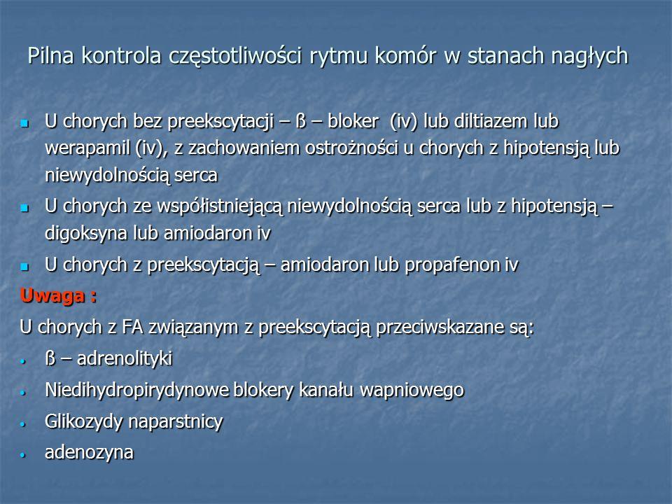 Pilna kontrola częstotliwości rytmu komór w stanach nagłych U chorych bez preekscytacji – ß – bloker (iv) lub diltiazem lub werapamil (iv), z zachowaniem ostrożności u chorych z hipotensją lub niewydolnością serca U chorych bez preekscytacji – ß – bloker (iv) lub diltiazem lub werapamil (iv), z zachowaniem ostrożności u chorych z hipotensją lub niewydolnością serca U chorych ze współistniejącą niewydolnością serca lub z hipotensją – digoksyna lub amiodaron iv U chorych ze współistniejącą niewydolnością serca lub z hipotensją – digoksyna lub amiodaron iv U chorych z preekscytacją – amiodaron lub propafenon iv U chorych z preekscytacją – amiodaron lub propafenon iv Uwaga : U chorych z FA związanym z preekscytacją przeciwskazane są: ß – adrenolityki ß – adrenolityki Niedihydropirydynowe blokery kanału wapniowego Niedihydropirydynowe blokery kanału wapniowego Glikozydy naparstnicy Glikozydy naparstnicy adenozyna adenozyna