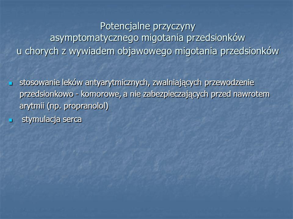 Potencjalne przyczyny asymptomatycznego migotania przedsionków u chorych z wywiadem objawowego migotania przedsionków stosowanie leków antyarytmicznych, zwalniających przewodzenie przedsionkowo - komorowe, a nie zabezpieczających przed nawrotem arytmii (np.