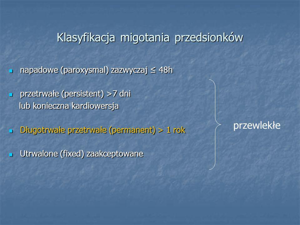 Klasyfikacja migotania przedsionków napadowe (paroxysmal) zazwyczaj ≤ 48h napadowe (paroxysmal) zazwyczaj ≤ 48h przetrwałe (persistent) >7 dni przetrwałe (persistent) >7 dni lub konieczna kardiowersja lub konieczna kardiowersja Długotrwałe przetrwałe (permanent) > 1 rok Długotrwałe przetrwałe (permanent) > 1 rok Utrwalone (fixed) zaakceptowane Utrwalone (fixed) zaakceptowane przewlekłe