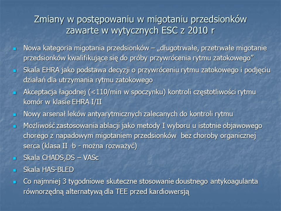 """Zmiany w postępowaniu w migotaniu przedsionków zawarte w wytycznych ESC z 2010 r Nowa kategoria migotania przedsionków – """"długotrwałe, przetrwałe migotanie przedsionków kwalifikujące się do próby przywrócenia rytmu zatokowego Nowa kategoria migotania przedsionków – """"długotrwałe, przetrwałe migotanie przedsionków kwalifikujące się do próby przywrócenia rytmu zatokowego Skala EHRA jako podstawa decyzji o przywróceniu rytmu zatokowego i podjęciu działań dla utrzymania rytmu zatokowego Skala EHRA jako podstawa decyzji o przywróceniu rytmu zatokowego i podjęciu działań dla utrzymania rytmu zatokowego Akceptacja łagodnej (<110/min w spoczynku) kontroli częstotliwości rytmu komór w klasie EHRA I/II Akceptacja łagodnej (<110/min w spoczynku) kontroli częstotliwości rytmu komór w klasie EHRA I/II Nowy arsenał leków antyarytmicznych zalecanych do kontroli rytmu Nowy arsenał leków antyarytmicznych zalecanych do kontroli rytmu Możliwość zastosowania ablacji jako metody I wyboru u istotnie objawowego chorego z napadowym migotaniem przedsionków bez choroby organicznej serca (klasa II b - można rozważyć) Możliwość zastosowania ablacji jako metody I wyboru u istotnie objawowego chorego z napadowym migotaniem przedsionków bez choroby organicznej serca (klasa II b - można rozważyć) Skala CHADS 2 DS – VASc Skala CHADS 2 DS – VASc Skala HAS-BLED Skala HAS-BLED Co najmniej 3 tygodniowe skuteczne stosowanie doustnego antykoagulanta równorzędną alternatywą dla TEE przed kardiowersją Co najmniej 3 tygodniowe skuteczne stosowanie doustnego antykoagulanta równorzędną alternatywą dla TEE przed kardiowersją"""