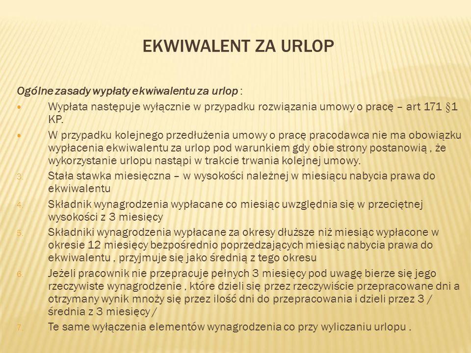 EKWIWALENT ZA URLOP Ogólne zasady wypłaty ekwiwalentu za urlop : Wypłata następuje wyłącznie w przypadku rozwiązania umowy o pracę – art 171 §1 KP. W