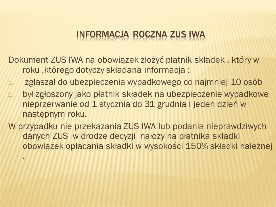 Dokument ZUS IWA na obowiązek złożyć płatnik składek, który w roku,którego dotyczy składana informacja : 1. zgłaszał do ubezpieczenia wypadkowego co n