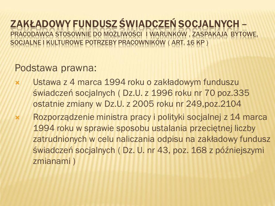 Podstawa prawna:  Ustawa z 4 marca 1994 roku o zakładowym funduszu świadczeń socjalnych ( Dz.U. z 1996 roku nr 70 poz.335 ostatnie zmiany w Dz.U. z 2